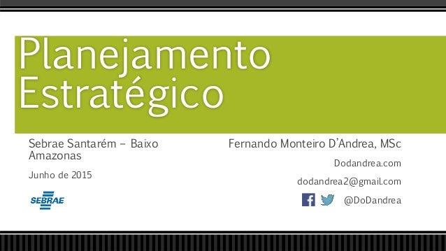 Sebrae Santarém – Baixo Amazonas Junho de 2015 Planejamento Estratégico Fernando Monteiro D'Andrea, MSc Dodandrea.com doda...