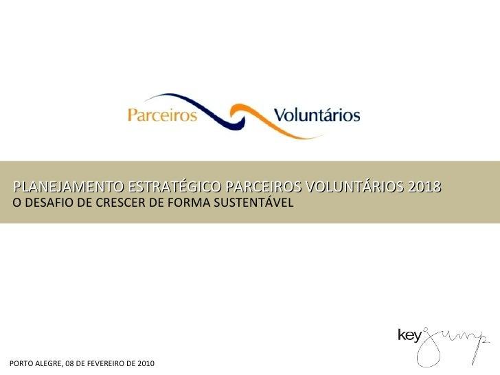 PORTO ALEGRE, 08 DE FEVEREIRO DE 2010 PLANEJAMENTO ESTRATÉGICO PARCEIROS VOLUNTÁRIOS 2018 O DESAFIO DE CRESCER DE FORMA SU...