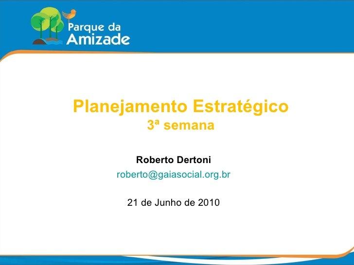 Planejamento Estratégico 3ª semana Roberto Dertoni [email_address] 21 de Junho de 2010