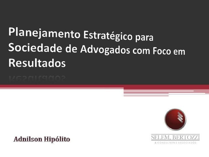 Planejamento Estratégico para Sociedade de Advogados com Foco em Resultados<br />Adnilson Hipólito<br />