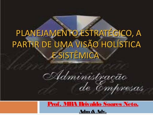 PLANEJAMENTO ESTRATÉGICO, APARTIR DE UMA VISÃO HOLÍSTICA         E SISTÊMICA       Prof. MBA Brivaldo Soares Neto.        ...