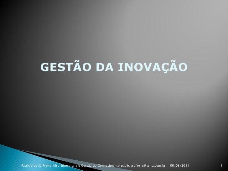 GESTÃO DA INOVAÇÃOPatricia de Sá Freire, Msc Engenharia e Gestão do Conhecimento patriciasafreire@terra.com.br   06/08/201...