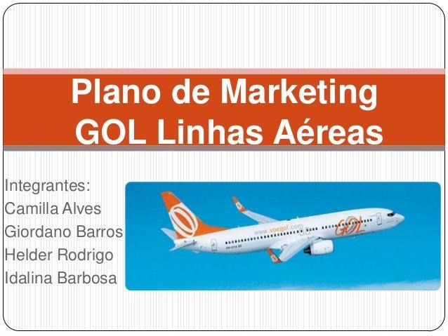 Integrantes:Camilla AlvesGiordano BarrosHelder RodrigoIdalina BarbosaPlano de MarketingGOL Linhas Aéreas