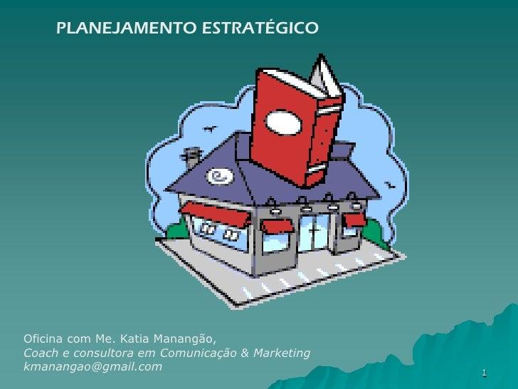 PLANEJAMENTO ESTRATÉGICOOficina com Me. Katia Manangão,Coach e consultora em Comunicação & Marketingkmanangao@gmail.com   ...