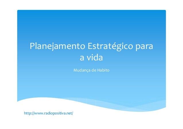 Planejamento Estratégico para a vida Mudança de Habito http://www.radiopositiva.net/