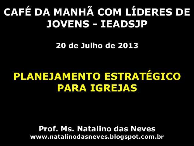 CAFÉ DA MANHÃ COM LÍDERES DE JOVENS - IEADSJP 20 de Julho de 2013 PLANEJAMENTO ESTRATÉGICO PARA IGREJAS Prof. Ms. Natalino...