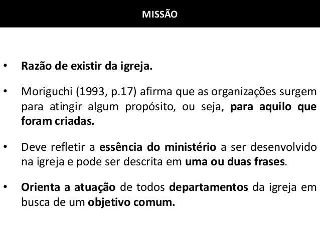 MISSÃO • Razão de existir da igreja. • Moriguchi (1993, p.17) afirma que as organizações surgem para atingir algum propósi...