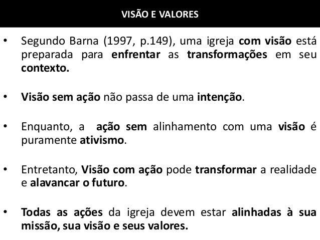 VISÃO E VALORES • Segundo Barna (1997, p.149), uma igreja com visão está preparada para enfrentar as transformações em seu...