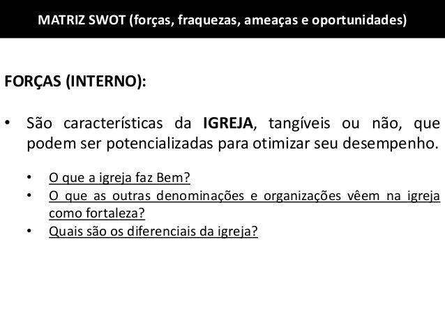 MATRIZ SWOT (forças, fraquezas, ameaças e oportunidades) FORÇAS (INTERNO): • São características da IGREJA, tangíveis ou n...