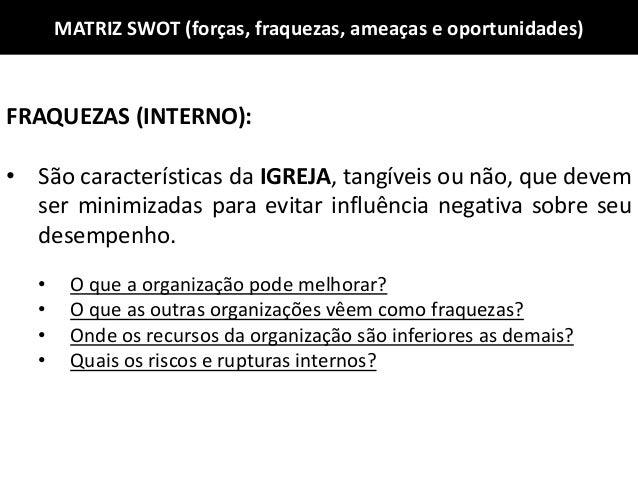 MATRIZ SWOT (forças, fraquezas, ameaças e oportunidades) FRAQUEZAS (INTERNO): • São características da IGREJA, tangíveis o...