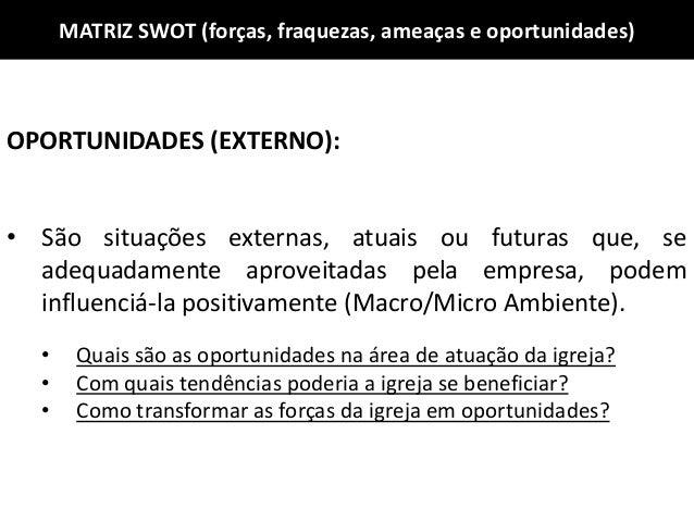 MATRIZ SWOT (forças, fraquezas, ameaças e oportunidades) OPORTUNIDADES (EXTERNO): • São situações externas, atuais ou futu...