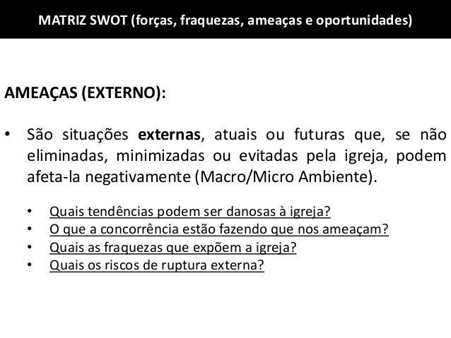 MATRIZ SWOT (forças, fraquezas, ameaças e oportunidades) AMEAÇAS (EXTERNO): • São situações externas, atuais ou futuras qu...