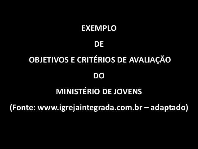 EXEMPLO DE OBJETIVOS E CRITÉRIOS DE AVALIAÇÃO DO MINISTÉRIO DE JOVENS (Fonte: www.igrejaintegrada.com.br – adaptado)