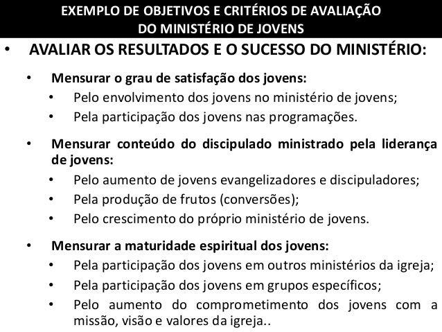 • AVALIAR OS RESULTADOS E O SUCESSO DO MINISTÉRIO: • Mensurar o grau de satisfação dos jovens: • Pelo envolvimento dos jov...