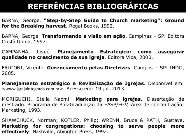 """REFERÊNCIAS BIBLIOGRÁFICAS BARNA, George. """"Step-by-Step Guide to Church marketing"""": Ground for the Breaking harvest. Regal..."""