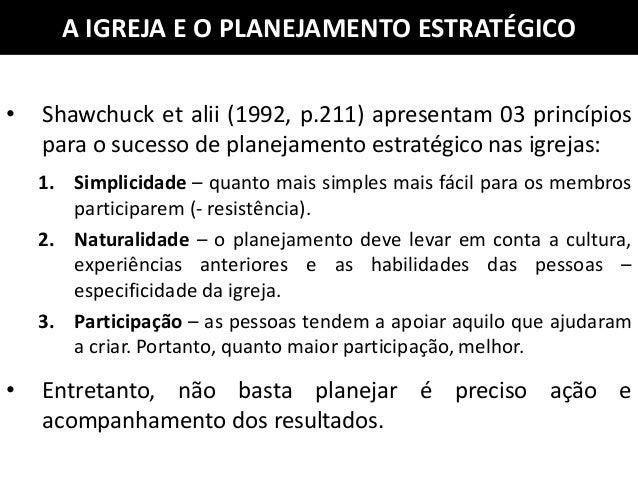• Shawchuck et alii (1992, p.211) apresentam 03 princípios para o sucesso de planejamento estratégico nas igrejas: 1. Simp...