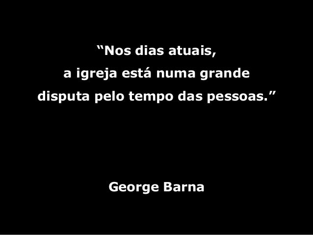 """""""Nos dias atuais, a igreja está numa grande disputa pelo tempo das pessoas."""" George Barna"""