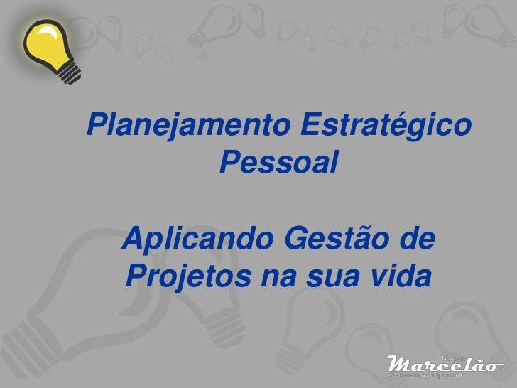 Planejamento Estratégico         Pessoal    Aplicando Gestão de   Projetos na sua vida