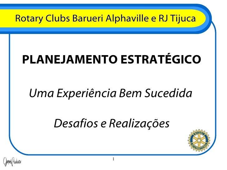 Rotary Clubs Barueri Alphaville e RJ Tijuca PLANEJAMENTO ESTRATÉGICO Uma Experiência Bem Sucedida  Desafios e Realizações