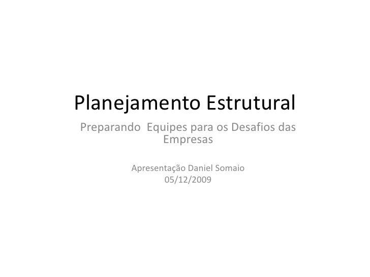 Planejamento Estrutural  <br />Preparando  Equipes para os Desafios das Empresas<br />Apresentação Daniel Somaio<br />05/1...