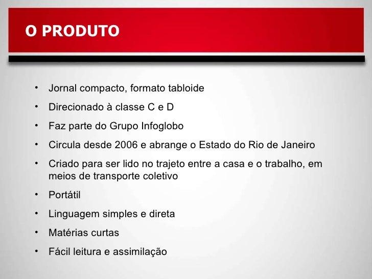 <ul><li>Jornal compacto, formato tabloide </li></ul><ul><li>Direcionado à classe C e D </li></ul><ul><li>Faz parte do Grup...