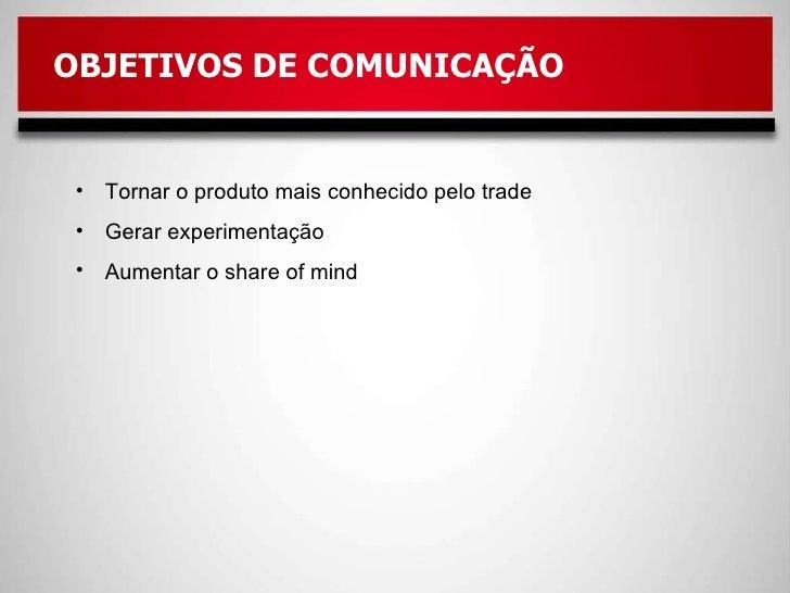 OBJETIVOS DE COMUNICAÇÃO  <ul><li>Tornar o produto mais conhecido pelo trade </li></ul><ul><li>Gerar experimentação </li><...