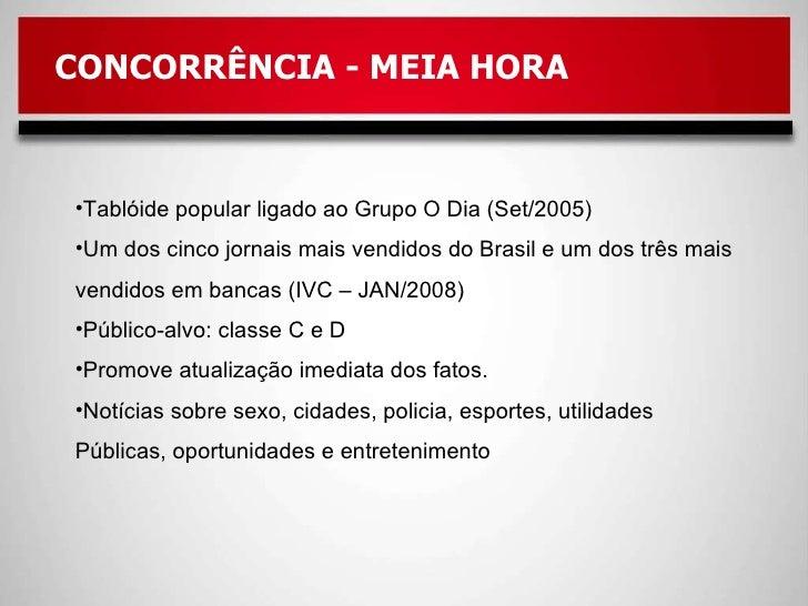 CONCORRÊNCIA - MEIA HORA <ul><li>Tablóide popular ligado ao Grupo O Dia (Set/2005) </li></ul><ul><li>Um dos cinco jornais ...