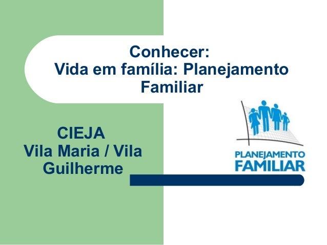 Conhecer: Vida em família: Planejamento Familiar CIEJA Vila Maria / Vila Guilherme