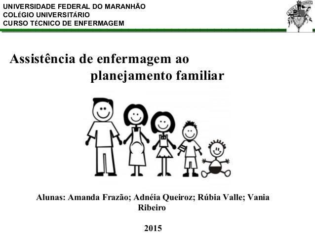 Assistência de enfermagem ao planejamento familiar UNIVERSIDADE FEDERAL DO MARANHÃO COLÉGIO UNIVERSITÁRIO CURSO TÉCNICO DE...