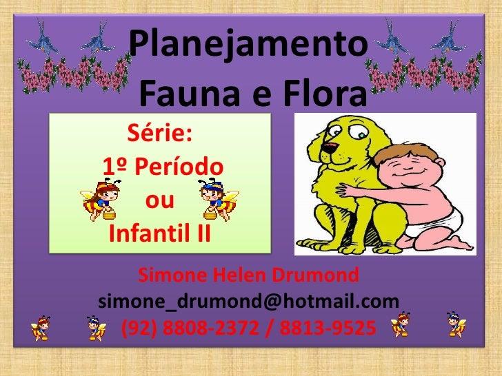 Planejamento   Fauna e Flora   Série: 1º Período     ou Infantil II     Simone Helen Drumond simone_drumond@hotmail.com   ...
