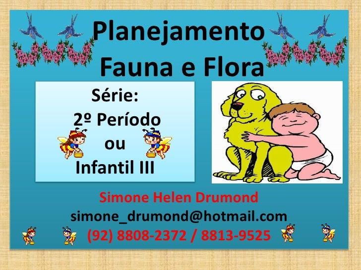 Planejamento   Fauna e Flora   Série: 2º Período     ou Infantil III     Simone Helen Drumond simone_drumond@hotmail.com  ...