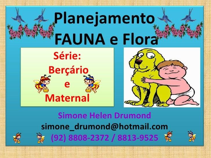 Planejamento  FAUNA e Flora Série:Berçário   eMaternal    Simone Helen Drumondsimone_drumond@hotmail.com  (92) 8808-2372 /...