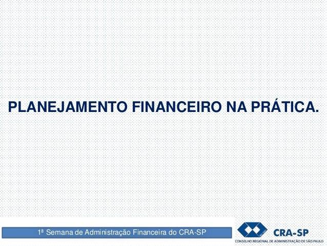 PLANEJAMENTO FINANCEIRO NA PRÁTICA. 1ª Semana de Administração Financeira do CRA-SP