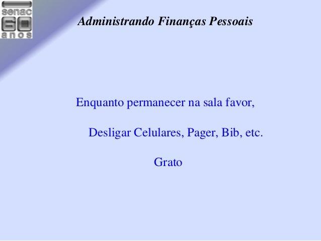 Administrando Finanças Pessoais  Enquanto permanecer na sala favor,  Desligar Celulares, Pager, Bib, etc.  Grato