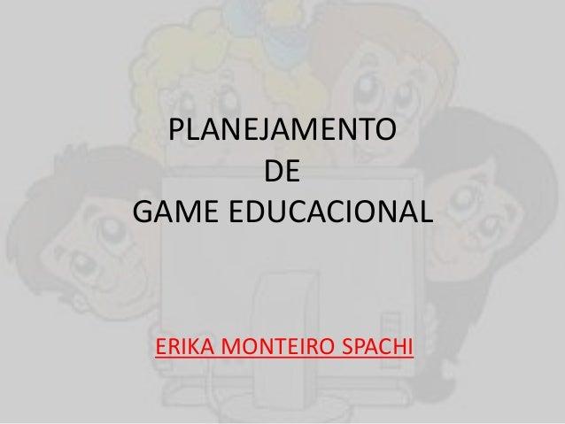PLANEJAMENTO DE GAME EDUCACIONAL ERIKA MONTEIRO SPACHI