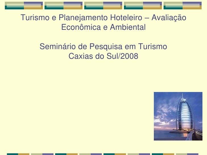 Turismo e Planejamento Hoteleiro – Avaliação          Econômica e Ambiental     Seminário de Pesquisa em Turismo          ...