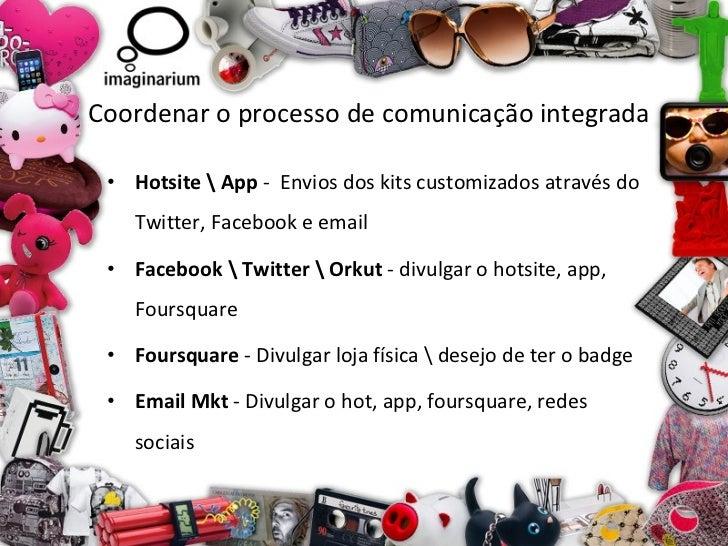 Coordenar o processo de comunicação integrada <ul><li>Hotsite  App  -  Envios dos kits customizados através do Twitter, Fa...