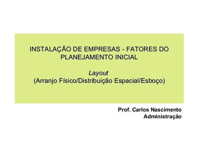 INSTALAÇÃO DE EMPRESAS - FATORES DO PLANEJAMENTO INICIAL Layout (Arranjo Físico/Distribuição Espacial/Esboço)  Prof. Carlo...