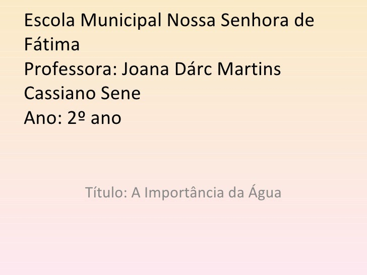 Escola Municipal Nossa Senhora deFátimaProfessora: Joana Dárc MartinsCassiano SeneAno: 2º ano      Título: A Importância d...
