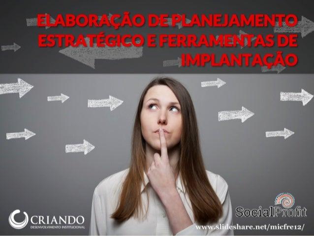 ELABORAÇÃO DE PLANEJAMENTO ESTRATÉGICO E FERRAMENTAS DE IMPLANTAÇÃO www.slideshare.net/micfre12/