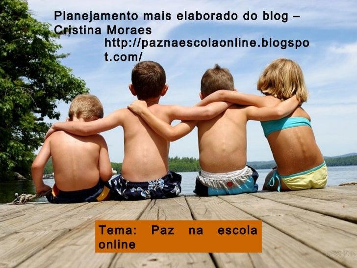 Planejamento mais elaborado do blog – Cristina Moraes Tema: Paz na escola online http://paznaescolaonline.blogspot.com/