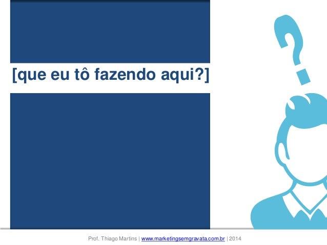 [que eu tô fazendo aqui?] Prof. Thiago Martins | www.marketingsemgravata.com.br | 2014