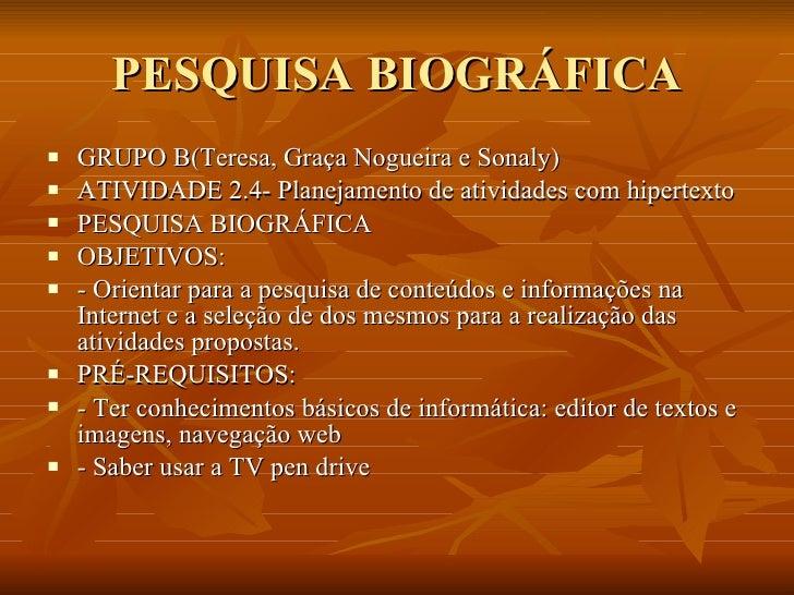 PESQUISA BIOGRÁFICA <ul><li>GRUPO B(Teresa, Graça Nogueira e Sonaly) </li></ul><ul><li>ATIVIDADE 2.4- Planejamento de ativ...