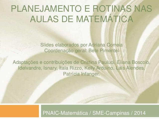 PLANEJAMENTO E ROTINAS NAS  AULAS DE MATEMÁTICA  Slides elaborados por Adriana Correia  Coordenação geral: Bete Pimentel  ...