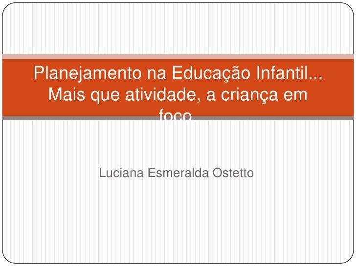 Planejamento na Educação Infantil...  Mais que atividade, a criança em                foco.        Luciana Esmeralda Ostetto