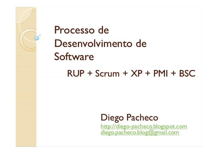 Processo de Desenvolvimento de Software   RUP + Scrum + XP + PMI + BSC             Diego Pacheco          http://diego-   ...