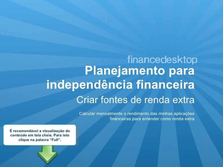 Planejamento para independência financeira <ul><li>Criar fontes de renda extra </li></ul>Calcular mensalmente o rendimento...