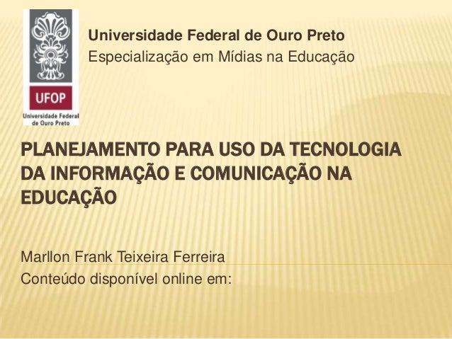 PLANEJAMENTO PARA USO DA TECNOLOGIA DA INFORMAÇÃO E COMUNICAÇÃO NA EDUCAÇÃO Marllon Frank Teixeira Ferreira Conteúdo dispo...