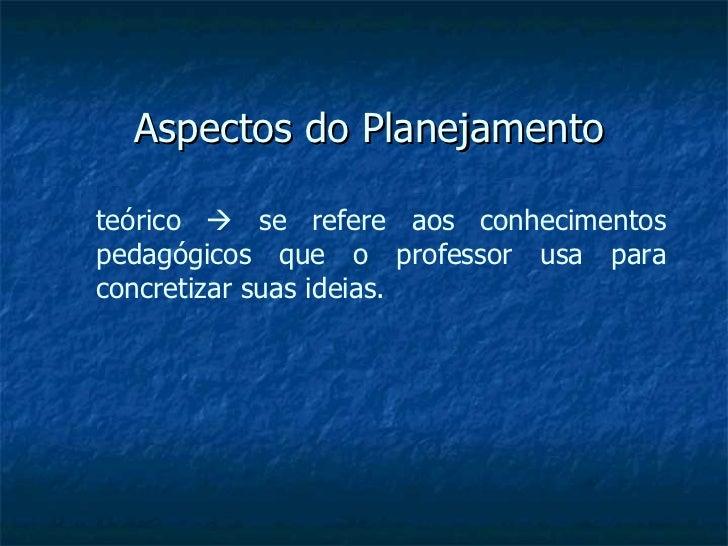 Aspectos do Planejamento teórico    se refere aos conhecimentos pedagógicos que o professor usa para concretizar suas ide...