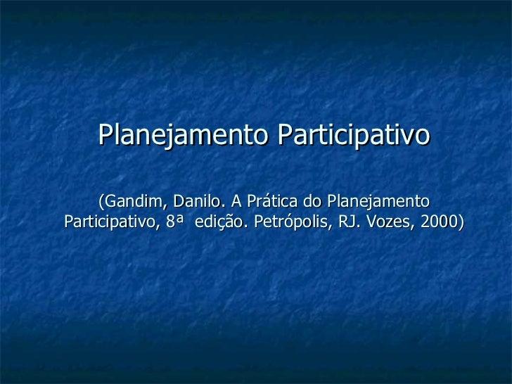Planejamento Participativo (Gandim, Danilo. A Prática do Planejamento Participativo, 8ª  edição. Petrópolis, RJ. Vozes, 20...